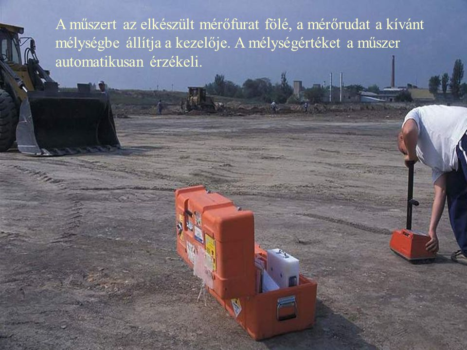 A műszert az elkészült mérőfurat fölé, a mérőrudat a kívánt mélységbe állítja a kezelője.