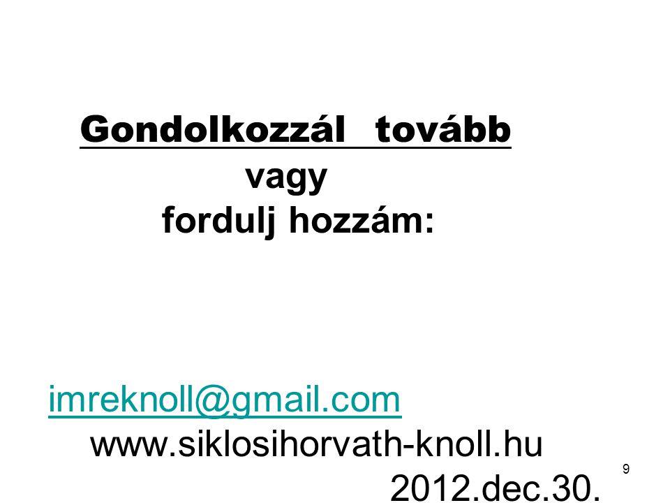 Ha az előzőket már érted, Gondolkozzál tovább vagy fordulj hozzám: imreknoll@gmail.com www.siklosihorvath-knoll.hu 2012.dec.30.