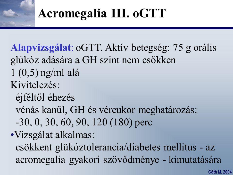 Acromegalia III. oGTT Alapvizsgálat: oGTT. Aktív betegség: 75 g orális glükóz adására a GH szint nem csökken 1 (0,5) ng/ml alá Kivitelezés: