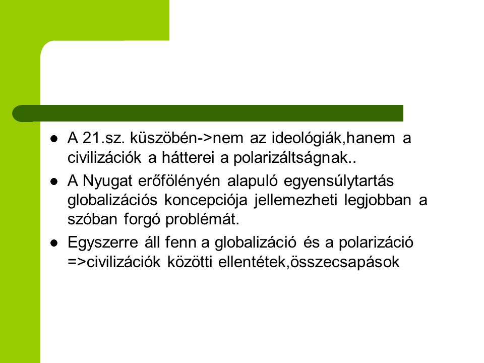 A 21.sz. küszöbén->nem az ideológiák,hanem a civilizációk a hátterei a polarizáltságnak..