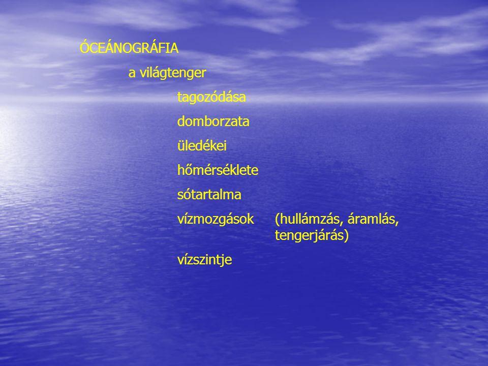ÓCEÁNOGRÁFIA a világtenger. tagozódása. domborzata. üledékei. hőmérséklete. sótartalma. vízmozgások (hullámzás, áramlás, tengerjárás)