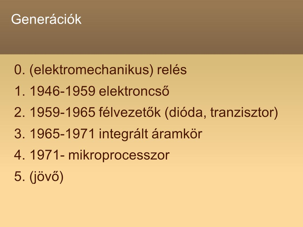 Generációk 0. (elektromechanikus) relés. 1. 1946-1959 elektroncső. 2. 1959-1965 félvezetők (dióda, tranzisztor)