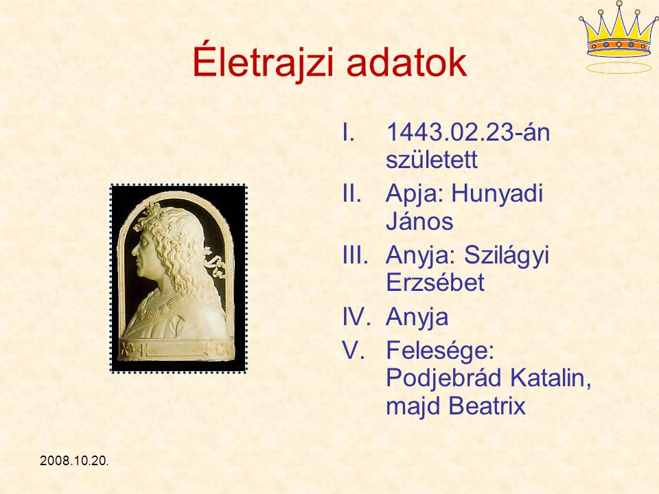 Életrajzi adatok 1443.02.23-án született Apja: Hunyadi János