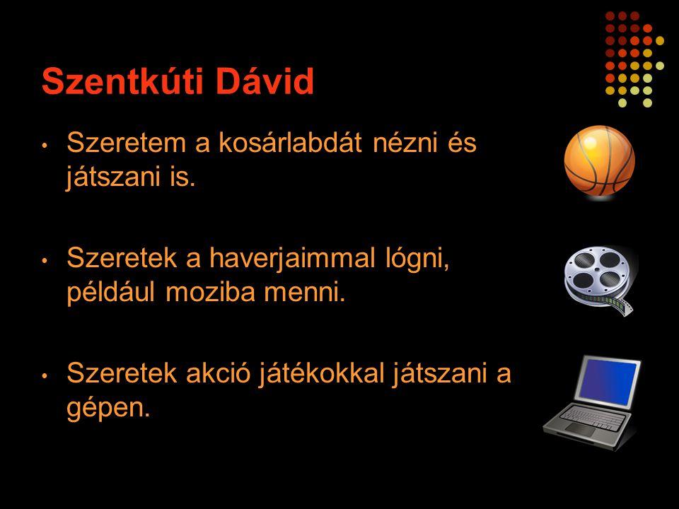 Szentkúti Dávid Szeretem a kosárlabdát nézni és játszani is.