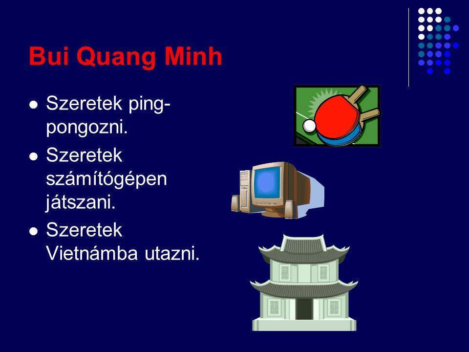 Bui Quang Minh Szeretek ping-pongozni. Szeretek számítógépen játszani.