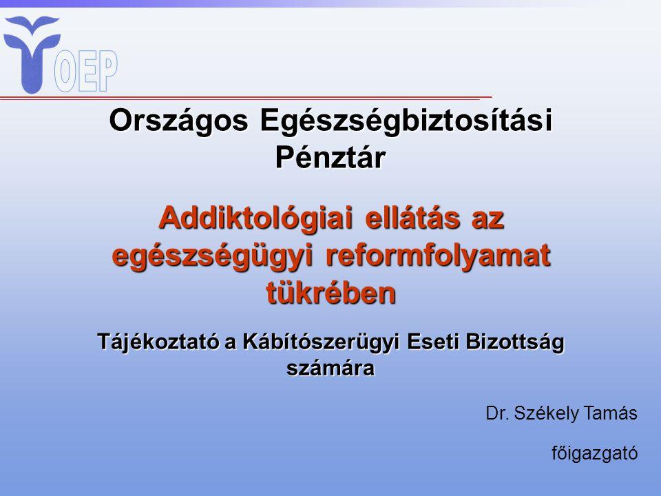 Országos Egészségbiztosítási Pénztár Addiktológiai ellátás az egészségügyi reformfolyamat tükrében Tájékoztató a Kábítószerügyi Eseti Bizottság számára