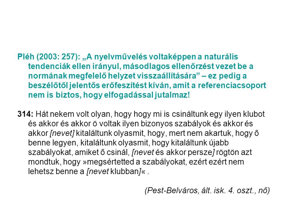 """Pléh (2003: 257): """"A nyelvművelés voltaképpen a naturális tendenciák ellen irányul, másodlagos ellenőrzést vezet be a normának megfelelő helyzet visszaállítására – ez pedig a beszélőtől jelentős erőfeszítést kíván, amit a referenciacsoport nem is biztos, hogy elfogadással jutalmaz!"""