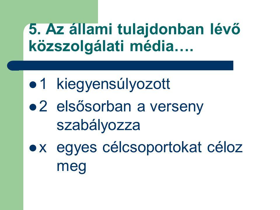 5. Az állami tulajdonban lévő közszolgálati média….