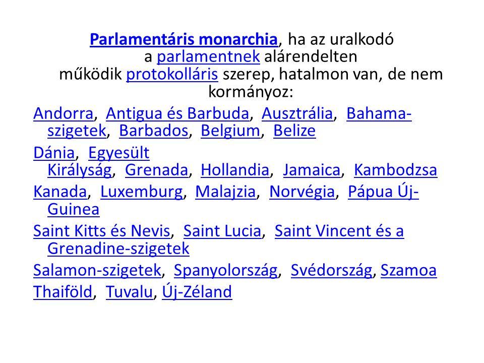 Parlamentáris monarchia, ha az uralkodó a parlamentnek alárendelten működik protokolláris szerep, hatalmon van, de nem kormányoz: Andorra, Antigua és Barbuda, Ausztrália, Bahama-szigetek, Barbados, Belgium, Belize Dánia, Egyesült Királyság, Grenada, Hollandia, Jamaica, Kambodzsa Kanada, Luxemburg, Malajzia, Norvégia, Pápua Új-Guinea Saint Kitts és Nevis, Saint Lucia, Saint Vincent és a Grenadine-szigetek Salamon-szigetek, Spanyolország, Svédország, Szamoa Thaiföld, Tuvalu, Új-Zéland