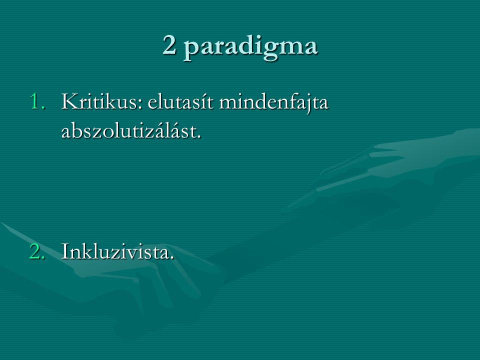 2 paradigma Kritikus: elutasít mindenfajta abszolutizálást.