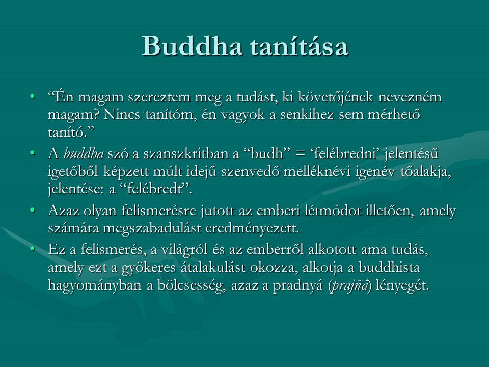 Buddha tanítása Én magam szereztem meg a tudást, ki követőjének nevezném magam Nincs tanítóm, én vagyok a senkihez sem mérhető tanító.