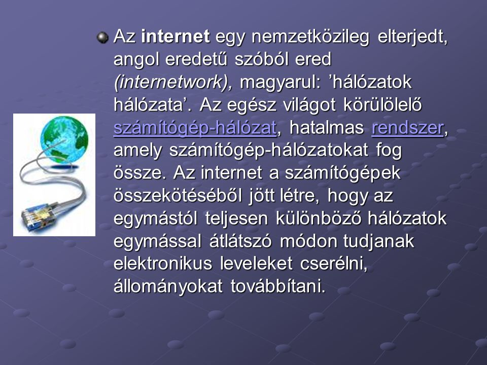 Az internet egy nemzetközileg elterjedt, angol eredetű szóból ered (internetwork), magyarul: 'hálózatok hálózata'.