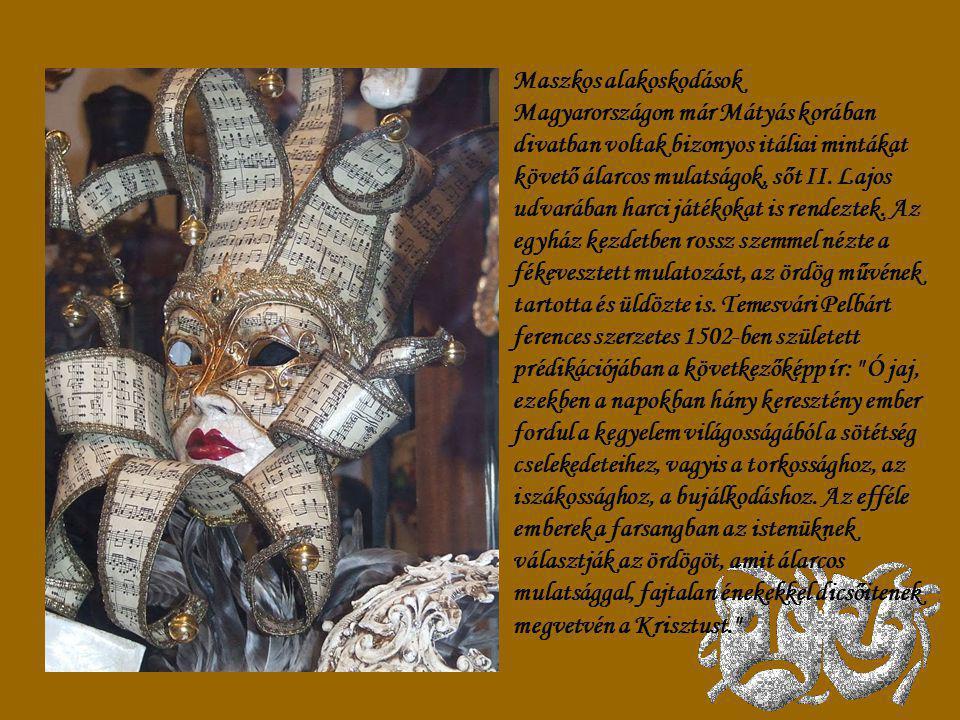 Maszkos alakoskodások Magyarországon már Mátyás korában divatban voltak bizonyos itáliai mintákat követő álarcos mulatságok, sőt II.