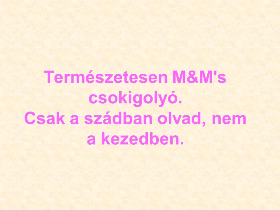 Természetesen M&M s csokigolyó. Csak a szádban olvad, nem a kezedben.