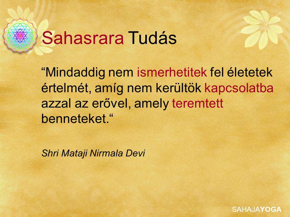 Sahasrara Tudás Mindaddig nem ismerhetitek fel életetek értelmét, amíg nem kerültök kapcsolatba azzal az erővel, amely teremtett benneteket.