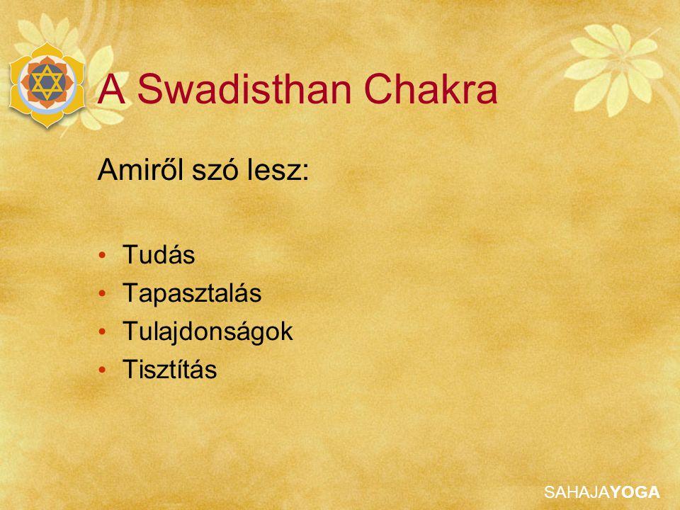A Swadisthan Chakra Amiről szó lesz: Tudás Tapasztalás Tulajdonságok