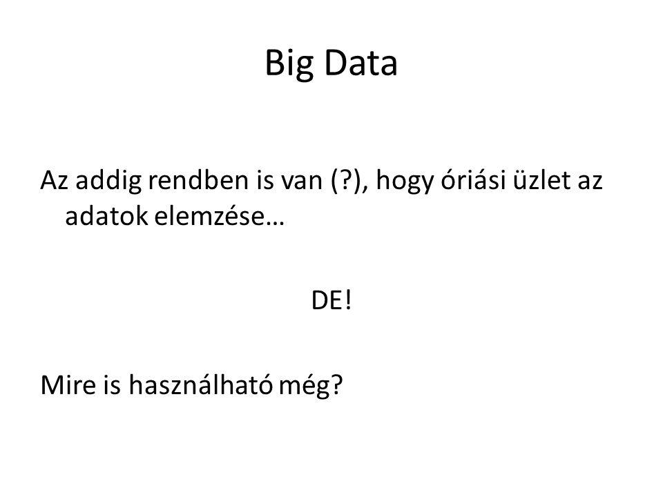 Big Data Az addig rendben is van ( ), hogy óriási üzlet az adatok elemzése… DE.