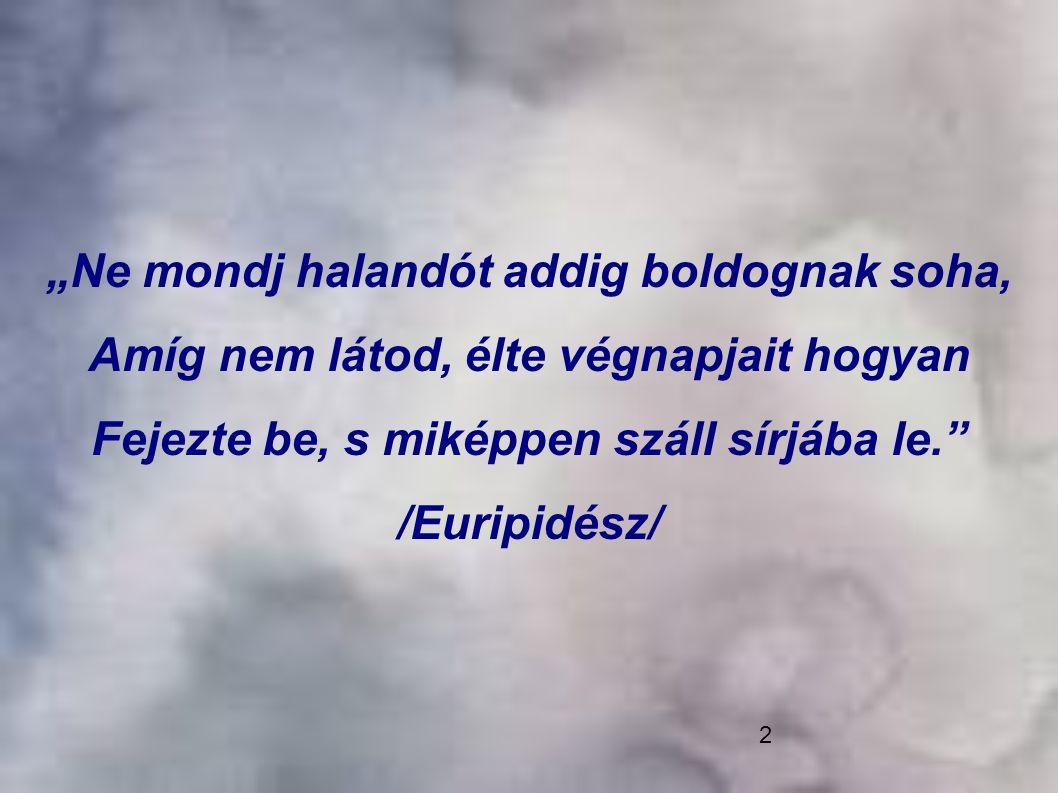 """""""Ne mondj halandót addig boldognak soha, Amíg nem látod, élte végnapjait hogyan Fejezte be, s miképpen száll sírjába le. /Euripidész/"""