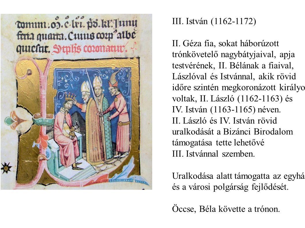 III. István (1162-1172) II. Géza fia, sokat háborúzott. trónkövetelő nagybátyjaival, apja. testvérének, II. Bélának a fiaival,