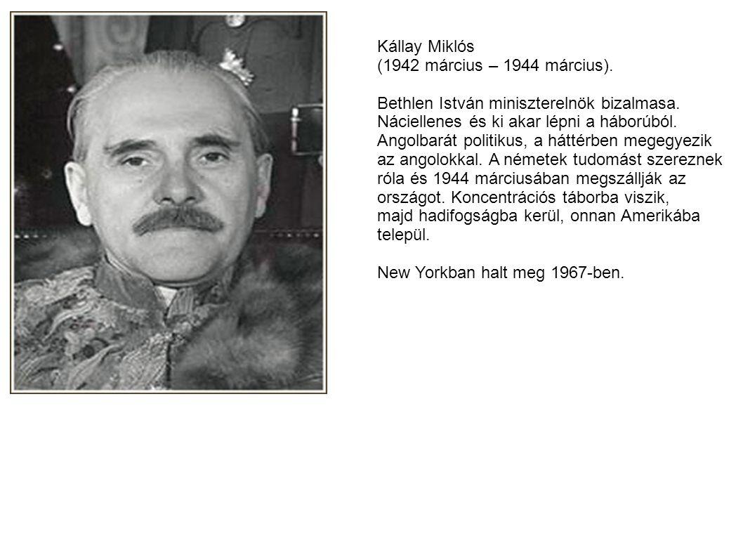 Kállay Miklós (1942 március – 1944 március). Bethlen István miniszterelnök bizalmasa. Náciellenes és ki akar lépni a háborúból.
