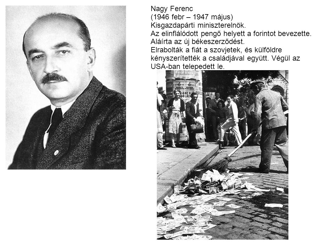 Nagy Ferenc (1946 febr – 1947 május) Kisgazdapárti miniszterelnök. Az elinflálódott pengő helyett a forintot bevezette.