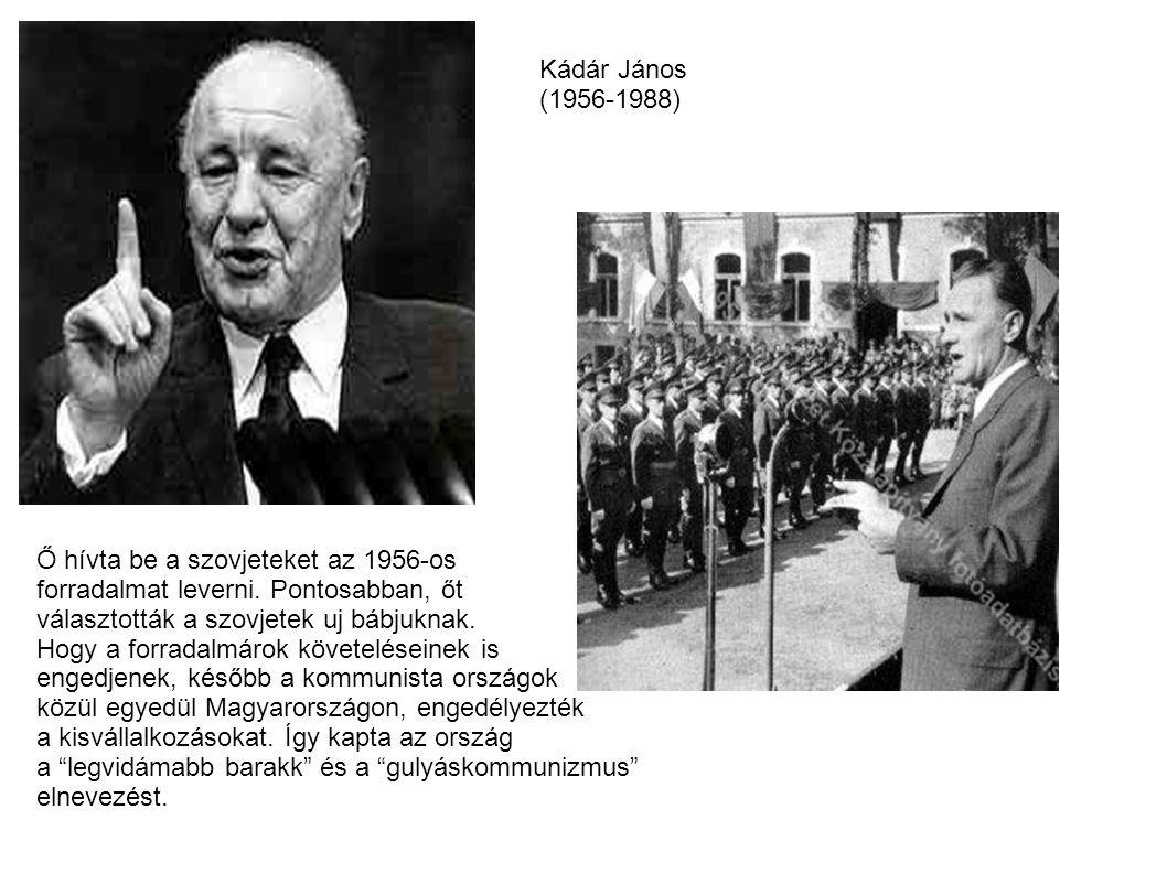 Kádár János (1956-1988) Ő hívta be a szovjeteket az 1956-os. forradalmat leverni. Pontosabban, őt.