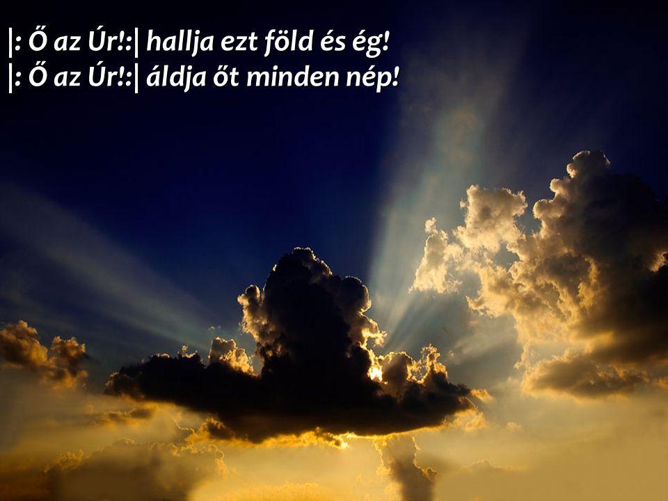|: Ő az Úr. :| hallja ezt föld és ég. |: Ő az Úr