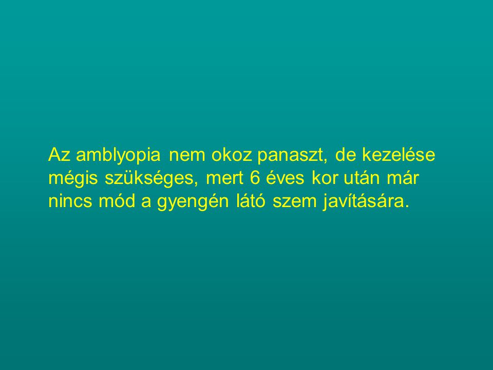 Az amblyopia nem okoz panaszt, de kezelése mégis szükséges, mert 6 éves kor után már nincs mód a gyengén látó szem javítására.