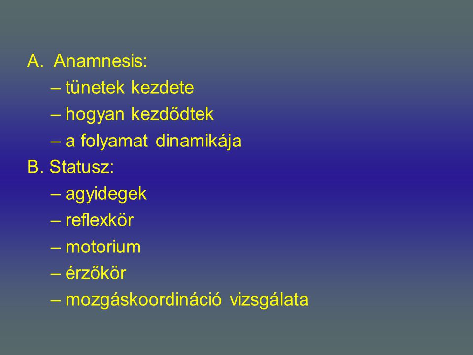 Anamnesis: tünetek kezdete. hogyan kezdődtek. a folyamat dinamikája. B. Statusz: agyidegek. reflexkör.