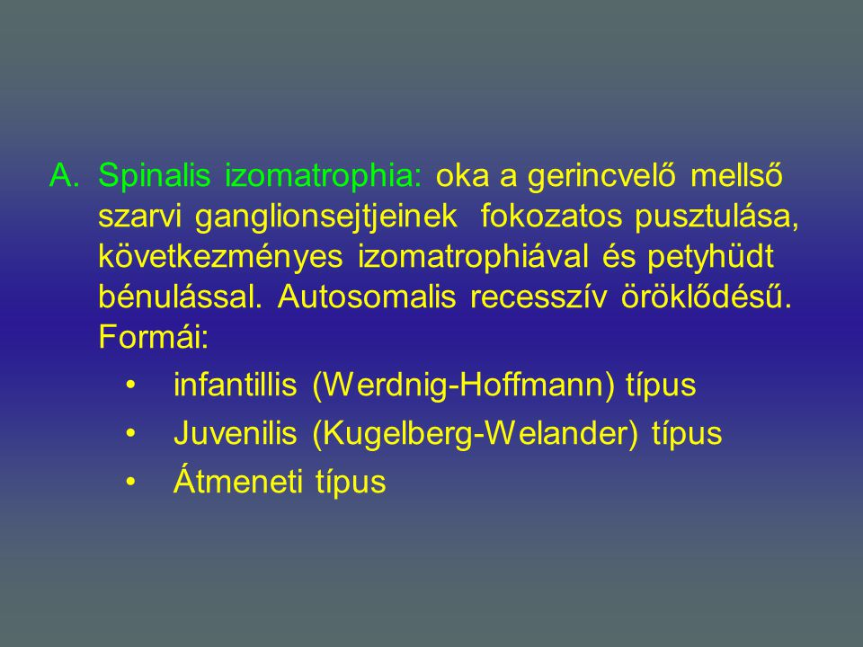 Spinalis izomatrophia: oka a gerincvelő mellső szarvi ganglionsejtjeinek fokozatos pusztulása, következményes izomatrophiával és petyhüdt bénulással. Autosomalis recesszív öröklődésű. Formái:
