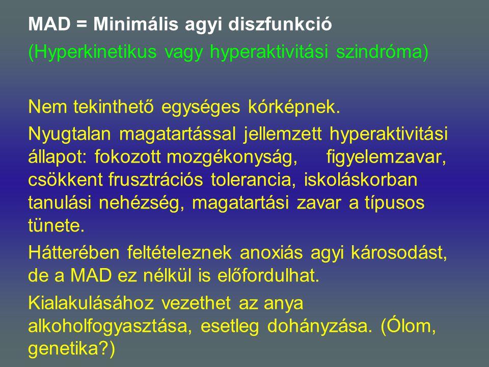 MAD = Minimális agyi diszfunkció (Hyperkinetikus vagy hyperaktivitási szindróma) Nem tekinthető egységes kórképnek.