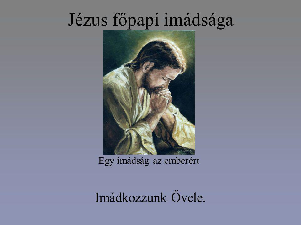 Jézus főpapi imádsága Egy imádság az emberért Imádkozzunk Ővele.