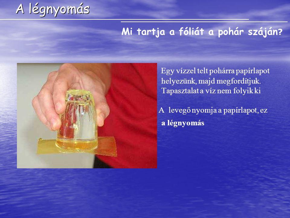 A légnyomás Mi tartja a fóliát a pohár száján Egy vízzel telt pohárra papírlapot helyezünk, majd megfordítjuk. Tapasztalat a víz nem folyik ki.