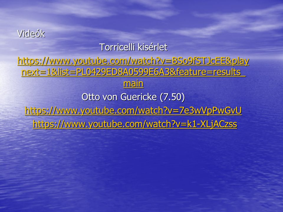 Videók Torricelli kisérlet. https://www.youtube.com/watch v=BSo9fSTJcEE&playnext=1&list=PL0429ED8A0599E6A3&feature=results_main.