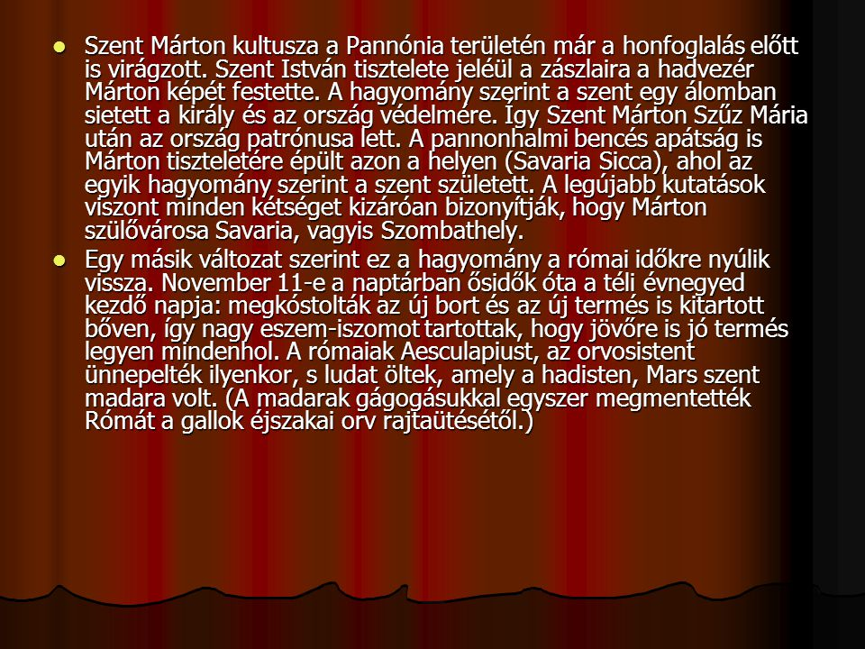 Szent Márton kultusza a Pannónia területén már a honfoglalás előtt is virágzott. Szent István tisztelete jeléül a zászlaira a hadvezér Márton képét festette. A hagyomány szerint a szent egy álomban sietett a király és az ország védelmére. Így Szent Márton Szűz Mária után az ország patrónusa lett. A pannonhalmi bencés apátság is Márton tiszteletére épült azon a helyen (Savaria Sicca), ahol az egyik hagyomány szerint a szent született. A legújabb kutatások viszont minden kétséget kizáróan bizonyítják, hogy Márton szülővárosa Savaria, vagyis Szombathely.