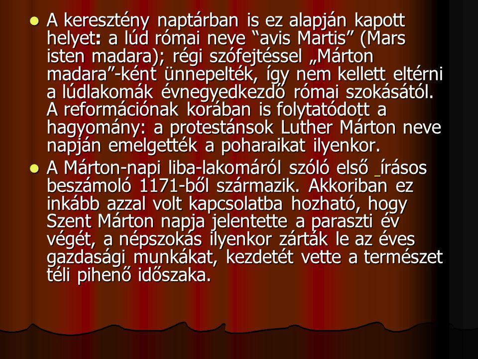 """A keresztény naptárban is ez alapján kapott helyet: a lúd római neve avis Martis (Mars isten madara); régi szófejtéssel """"Márton madara -ként ünnepelték, így nem kellett eltérni a lúdlakomák évnegyedkezdő római szokásától. A reformációnak korában is folytatódott a hagyomány: a protestánsok Luther Márton neve napján emelgették a poharaikat ilyenkor."""