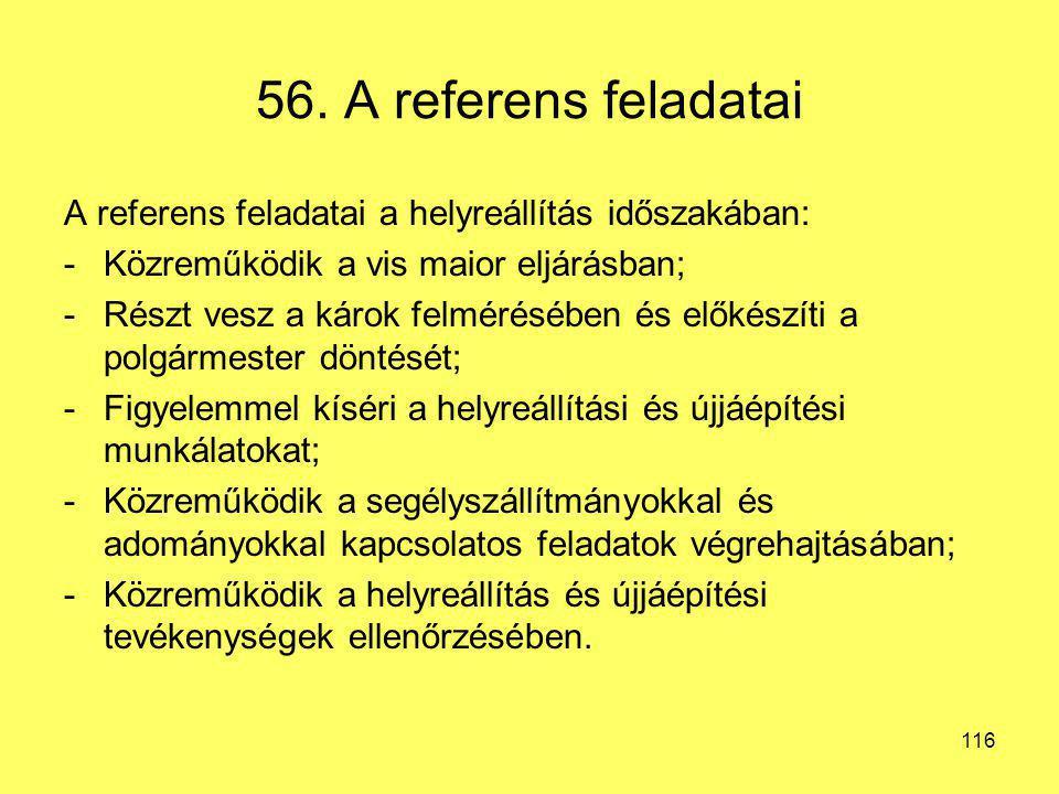 56. A referens feladatai A referens feladatai a helyreállítás időszakában: Közreműködik a vis maior eljárásban;