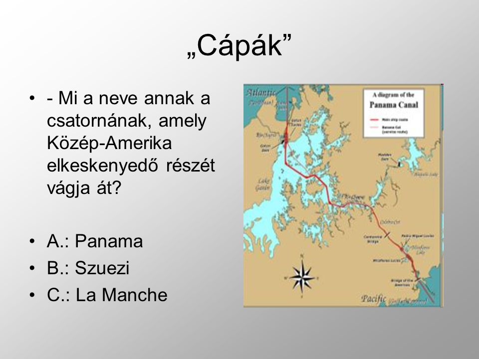 """""""Cápák - Mi a neve annak a csatornának, amely Közép-Amerika elkeskenyedő részét vágja át A.: Panama."""