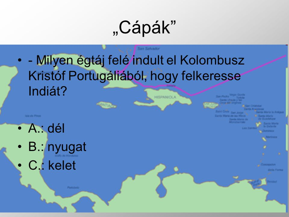 """""""Cápák - Milyen égtáj felé indult el Kolombusz Kristóf Portugáliából, hogy felkeresse Indiát A.: dél."""