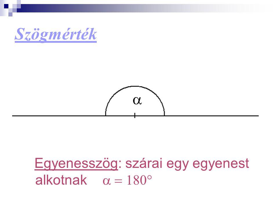 Szögmérték a Egyenesszög: szárai egy egyenest alkotnak a = 180°