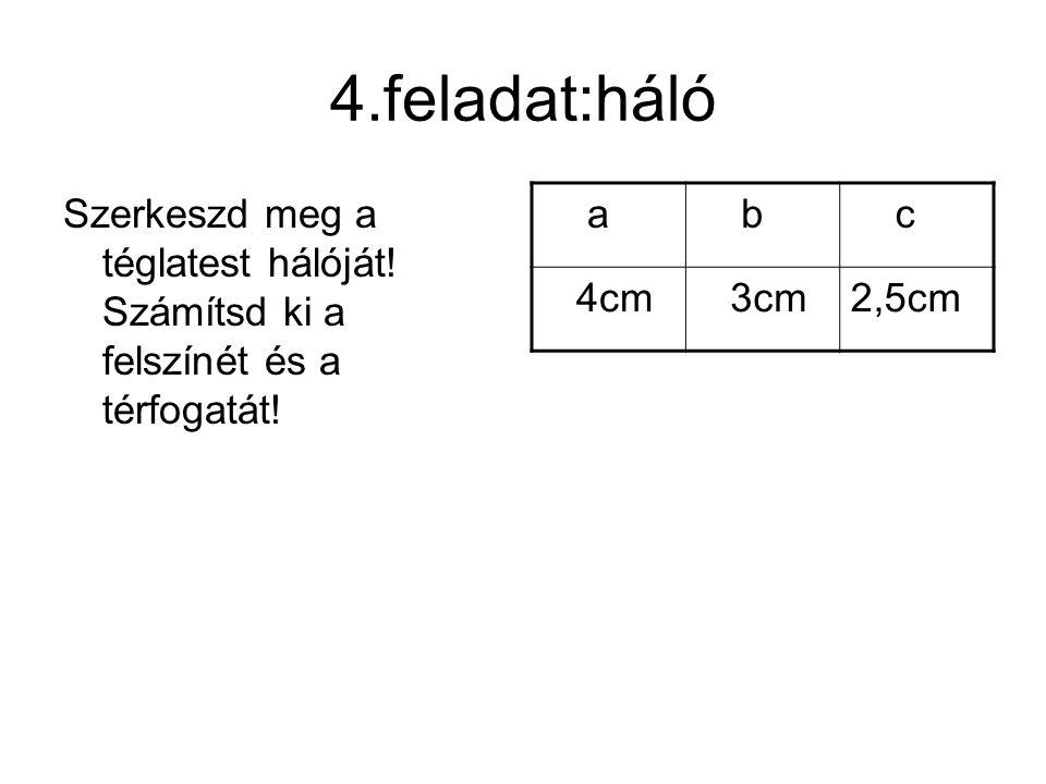 4.feladat:háló Szerkeszd meg a téglatest hálóját! Számítsd ki a felszínét és a térfogatát! a. b. c.