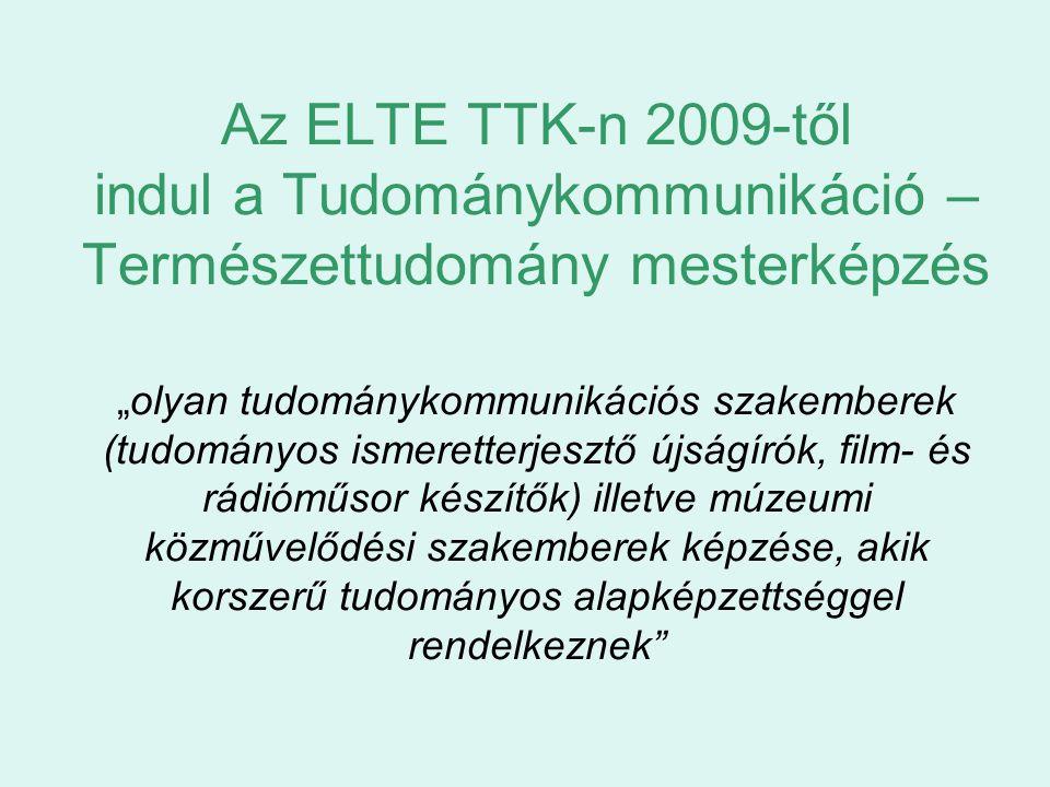 """Az ELTE TTK-n 2009-től indul a Tudománykommunikáció – Természettudomány mesterképzés """"olyan tudománykommunikációs szakemberek (tudományos ismeretterjesztő újságírók, film- és rádióműsor készítők) illetve múzeumi közművelődési szakemberek képzése, akik korszerű tudományos alapképzettséggel rendelkeznek"""