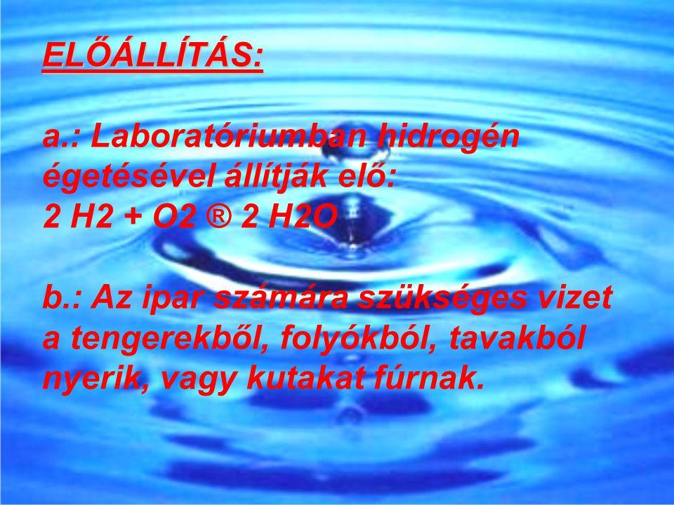 ELŐÁLLÍTÁS: a.: Laboratóriumban hidrogén égetésével állítják elő: 2 H2 + O2 ® 2 H2O.