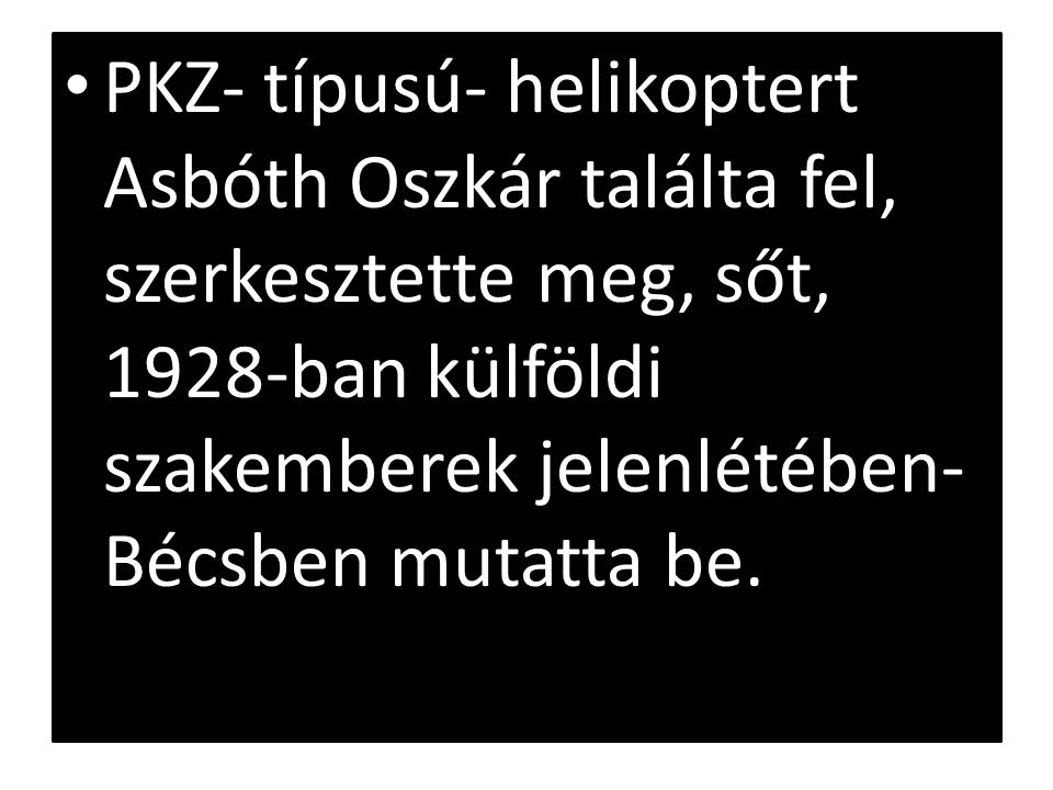 PKZ- típusú- helikoptert Asbóth Oszkár találta fel, szerkesztette meg, sőt, 1928-ban külföldi szakemberek jelenlétében- Bécsben mutatta be.