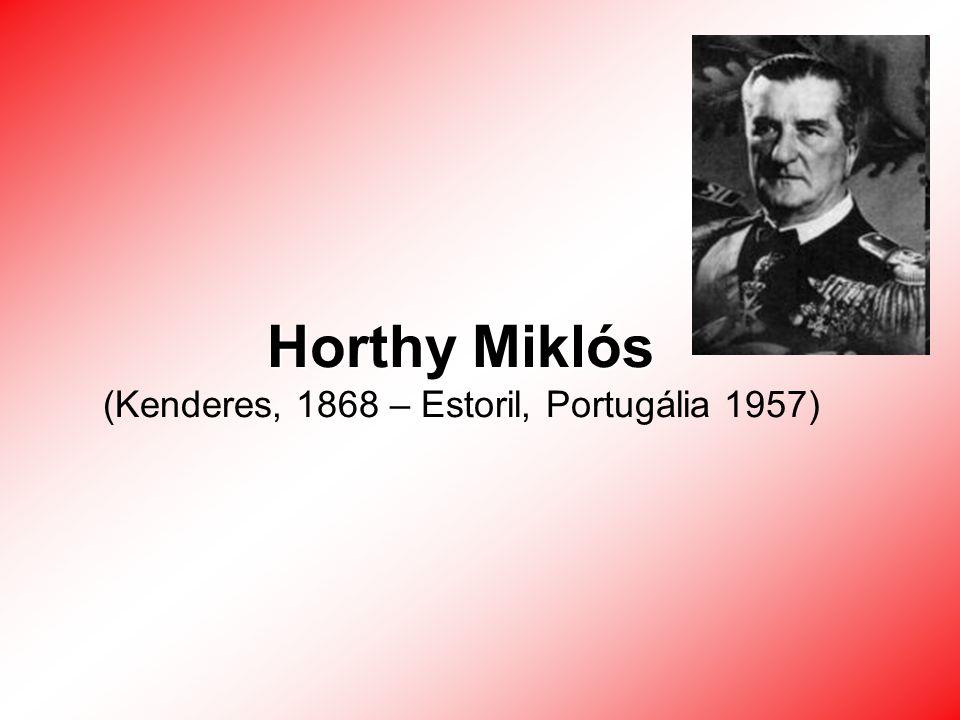 Horthy Miklós (Kenderes, 1868 – Estoril, Portugália 1957)