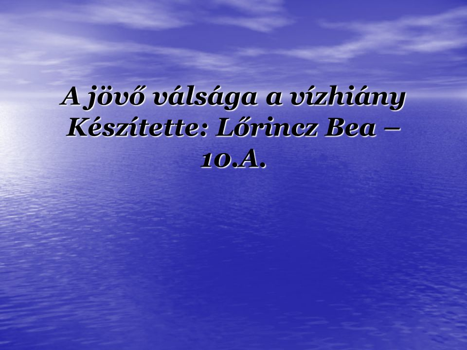 A jövő válsága a vízhiány Készítette: Lőrincz Bea – 10.A.