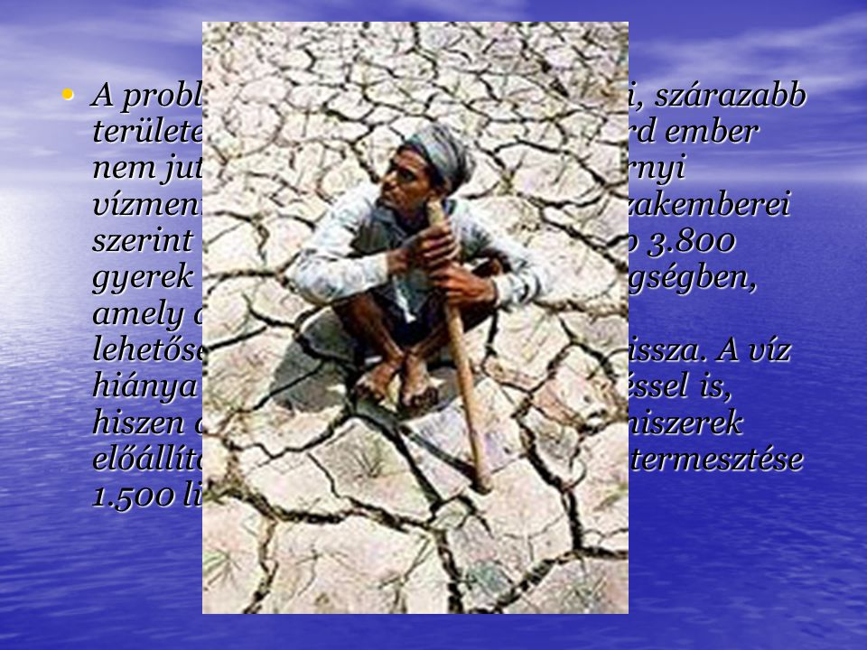 A probléma a világ tőlünk távolabbi, szárazabb területein a legsúlyosabb, 1,1 milliárd ember nem jut naponta ahhoz a 20-50 liternyi vízmennyiséghez, amely az ENSZ szakemberei szerint szükséges lenne.