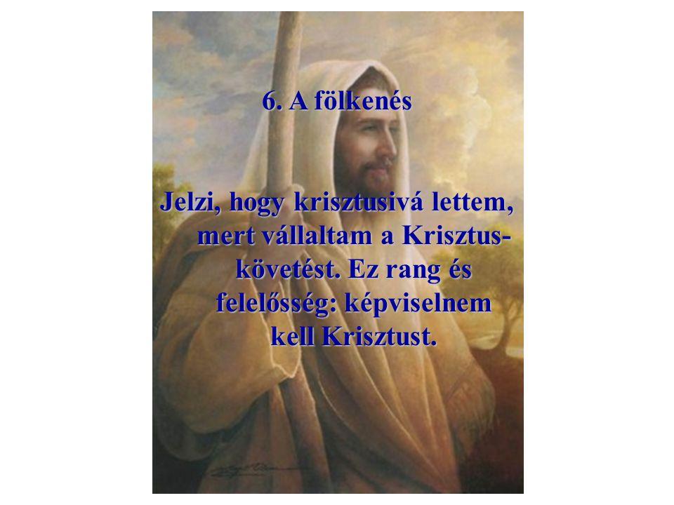 6. A fölkenés Jelzi, hogy krisztusivá lettem, mert vállaltam a Krisztus-követést.