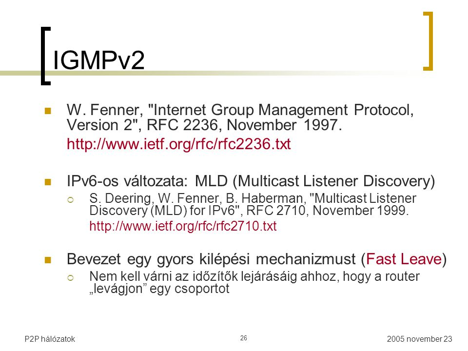 IGMPv2 W. Fenner, Internet Group Management Protocol, Version 2 , RFC 2236, November 1997. http://www.ietf.org/rfc/rfc2236.txt.
