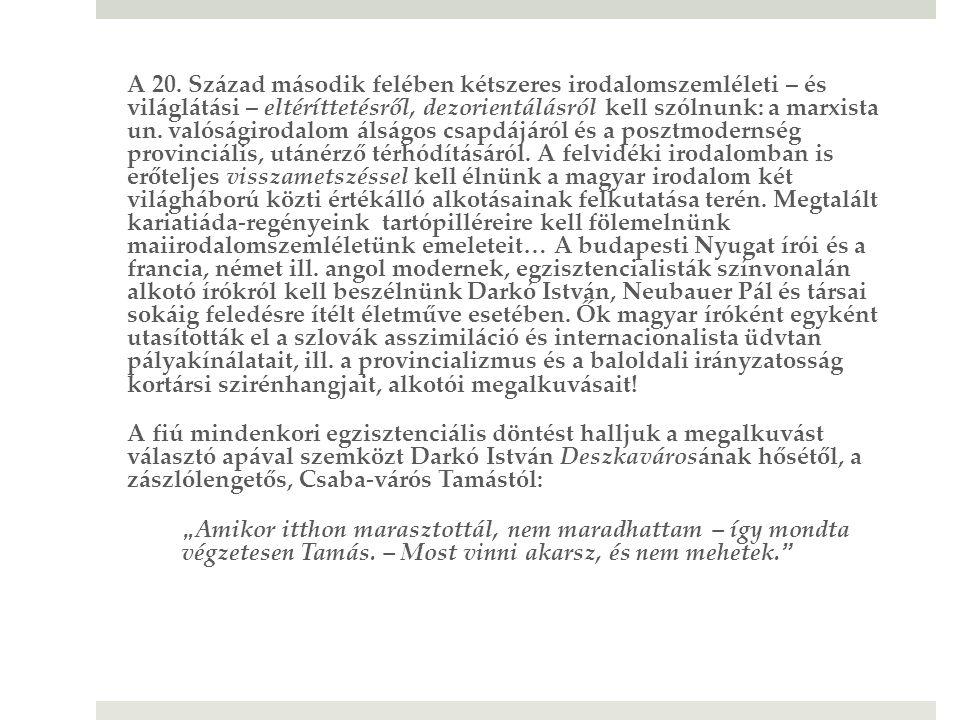 A 20. Század második felében kétszeres irodalomszemléleti – és világlátási – eltéríttetésről, dezorientálásról kell szólnunk: a marxista un. valóságirodalom álságos csapdájáról és a posztmodernség provinciális, utánérző térhódításáról. A felvidéki irodalomban is erőteljes visszametszéssel kell élnünk a magyar irodalom két világháború közti értékálló alkotásainak felkutatása terén. Megtalált kariatiáda-regényeink tartópilléreire kell fölemelnünk maiirodalomszemléletünk emeleteit… A budapesti Nyugat írói és a francia, német ill. angol modernek, egzisztencialisták színvonalán alkotó írókról kell beszélnünk Darkó István, Neubauer Pál és társai sokáig feledésre ítélt életműve esetében. Ők magyar íróként egyként utasították el a szlovák asszimiláció és internacionalista üdvtan pályakínálatait, ill. a provincializmus és a baloldali irányzatosság kortársi szirénhangjait, alkotói megalkuvásait!